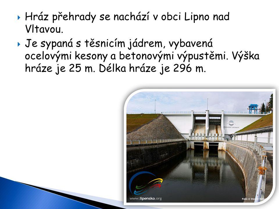  Hráz přehrady se nachází v obci Lipno nad Vltavou.  Je sypaná s těsnicím jádrem, vybavená ocelovými kesony a betonovými výpustěmi. Výška hráze je 2