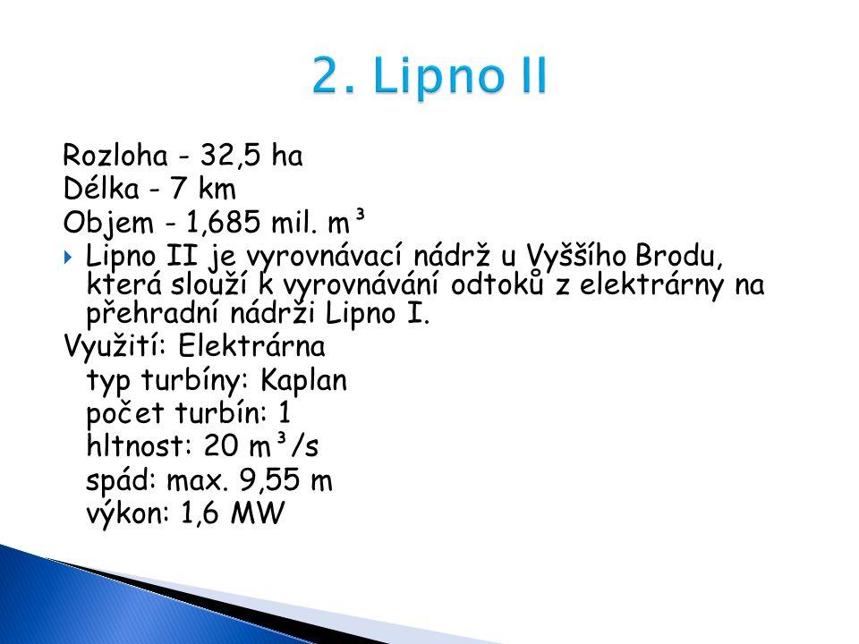 Rozloha - 32,5 ha Délka - 7 km Objem - 1,685 mil. m³  Lipno II je vyrovnávací nádrž u Vyššího Brodu, která slouží k vyrovnávání odtoků z elektrárny n