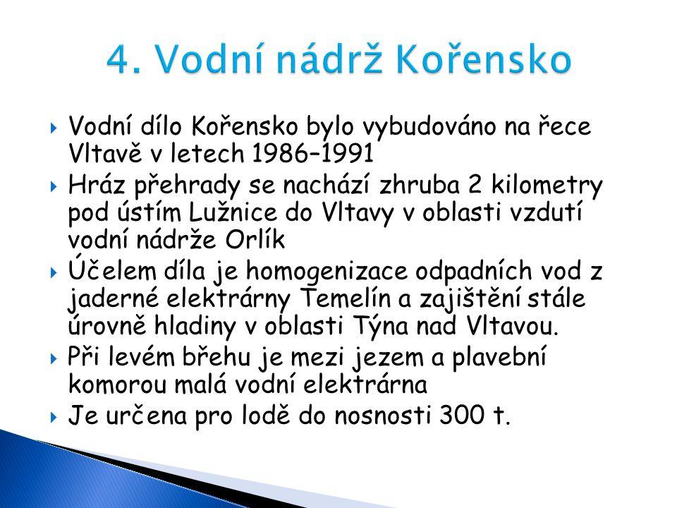  Vodní dílo Kořensko bylo vybudováno na řece Vltavě v letech 1986–1991  Hráz přehrady se nachází zhruba 2 kilometry pod ústím Lužnice do Vltavy v ob