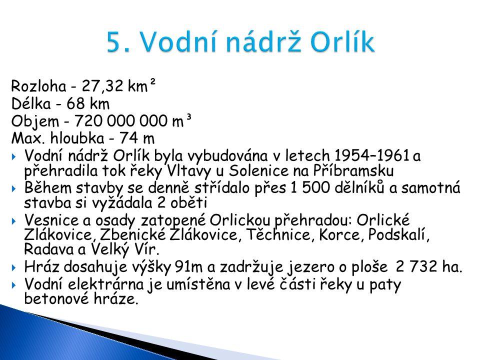 Rozloha - 27,32 km² Délka - 68 km Objem - 720 000 000 m³ Max. hloubka - 74 m  Vodní nádrž Orlík byla vybudována v letech 1954–1961 a přehradila tok ř