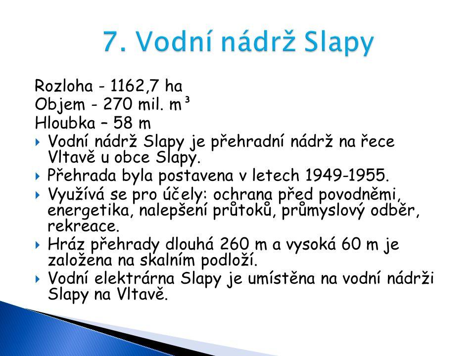Rozloha - 1162,7 ha Objem - 270 mil. m³ Hloubka – 58 m  Vodní nádrž Slapy je přehradní nádrž na řece Vltavě u obce Slapy.  Přehrada byla postavena v