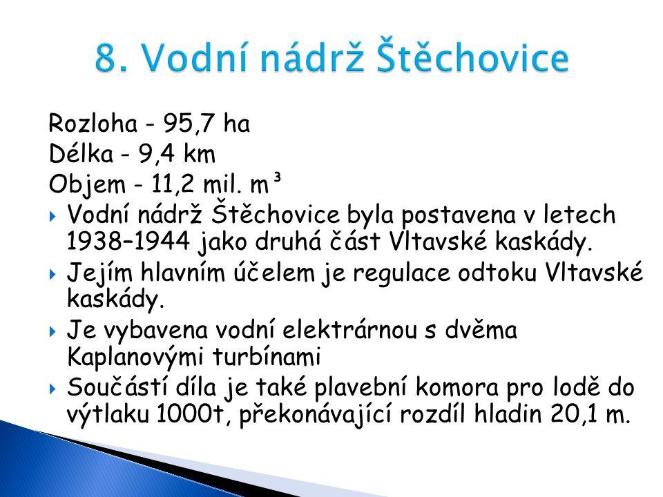 Rozloha - 95,7 ha Délka - 9,4 km Objem - 11,2 mil. m³  Vodní nádrž Štěchovice byla postavena v letech 1938–1944 jako druhá část Vltavské kaskády.  J