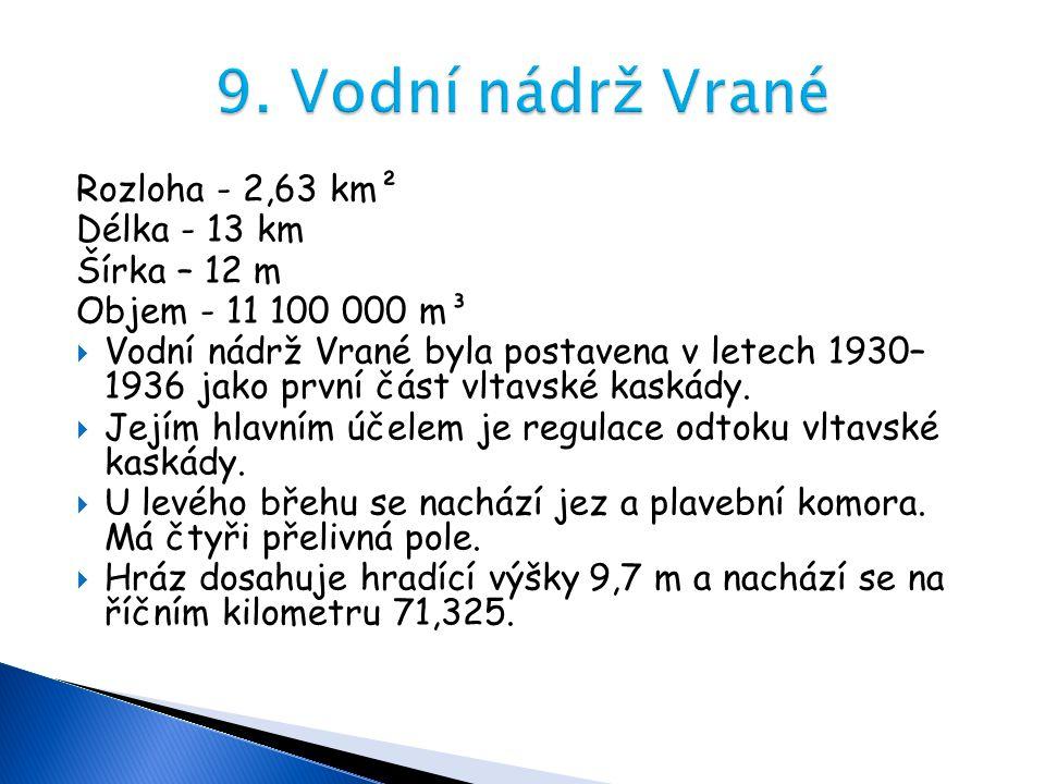 Rozloha - 2,63 km² Délka - 13 km Šírka – 12 m Objem - 11 100 000 m³  Vodní nádrž Vrané byla postavena v letech 1930– 1936 jako první část vltavské ka