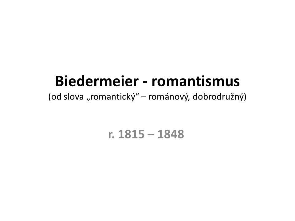 """Biedermeier - romantismus (od slova """"romantický – románový, dobrodružný) r. 1815 – 1848"""