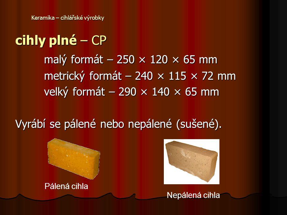 Keramika – cihlářské výrobky cihly plné – CP malý formát – 250 × 120 × 65 mm metrický formát – 240 × 115 × 72 mm velký formát – 290 × 140 × 65 mm Vyrá