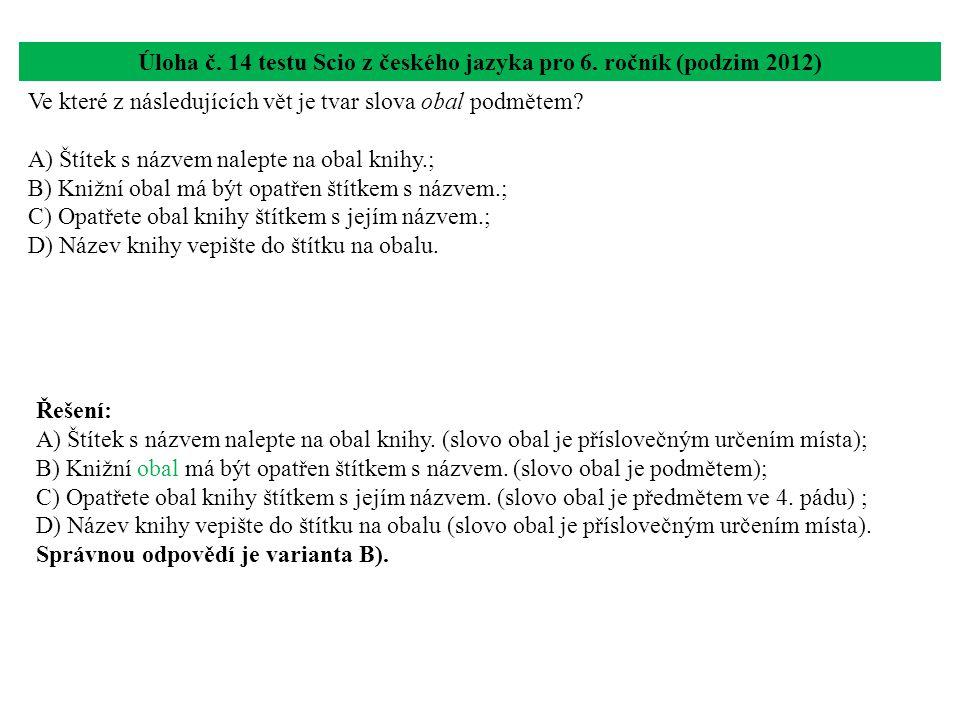 Úloha č. 14 testu Scio z českého jazyka pro 6. ročník (podzim 2012) Ve které z následujících vět je tvar slova obal podmětem? A) Štítek s názvem nalep