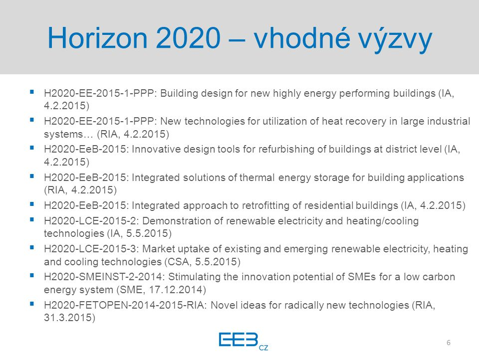 Horizon 2020 – vhodné výzvy  H2020-EE-2015-1-PPP: Building design for new highly energy performing buildings (IA, 4.2.2015)  H2020-EE-2015-1-PPP: New technologies for utilization of heat recovery in large industrial systems… (RIA, 4.2.2015)  H2020-EeB-2015: Innovative design tools for refurbishing of buildings at district level (IA, 4.2.2015)  H2020-EeB-2015: Integrated solutions of thermal energy storage for building applications (RIA, 4.2.2015)  H2020-EeB-2015: Integrated approach to retrofitting of residential buildings (IA, 4.2.2015)  H2020-LCE-2015-2: Demonstration of renewable electricity and heating/cooling technologies (IA, 5.5.2015)  H2020-LCE-2015-3: Market uptake of existing and emerging renewable electricity, heating and cooling technologies (CSA, 5.5.2015)  H2020-SMEINST-2-2014: Stimulating the innovation potential of SMEs for a low carbon energy system (SME, 17.12.2014)  H2020-FETOPEN-2014-2015-RIA: Novel ideas for radically new technologies (RIA, 31.3.2015) 6