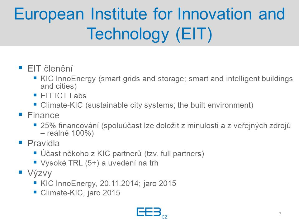 European Institute for Innovation and Technology (EIT)  EIT členění  KIC InnoEnergy (smart grids and storage; smart and intelligent buildings and cities)  EIT ICT Labs  Climate-KIC (sustainable city systems; the built environment)  Finance  25% financování (spoluúčast lze doložit z minulosti a z veřejných zdrojů – reálně 100%)  Pravidla  Účast někoho z KIC partnerů (tzv.