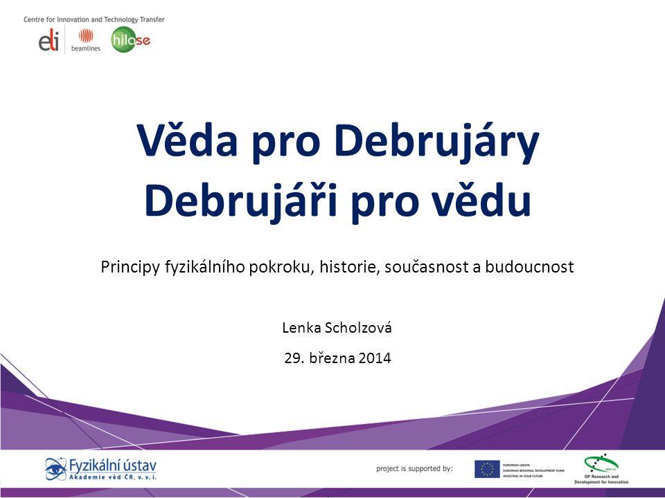 Věda pro Debrujáry Debrujáři pro vědu Principy fyzikálního pokroku, historie, současnost a budoucnost Lenka Scholzová 29.