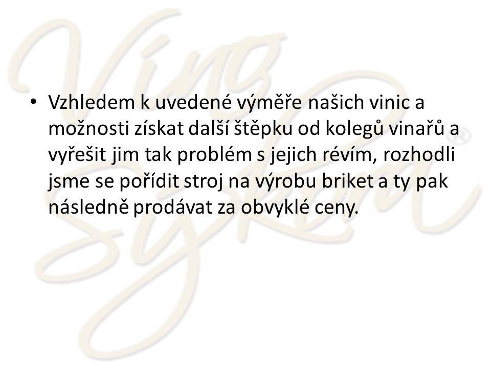 Vzhledem k uvedené výměře našich vinic a možnosti získat další štěpku od kolegů vinařů a vyřešit jim tak problém s jejich révím, rozhodli jsme se pořídit stroj na výrobu briket a ty pak následně prodávat za obvyklé ceny.