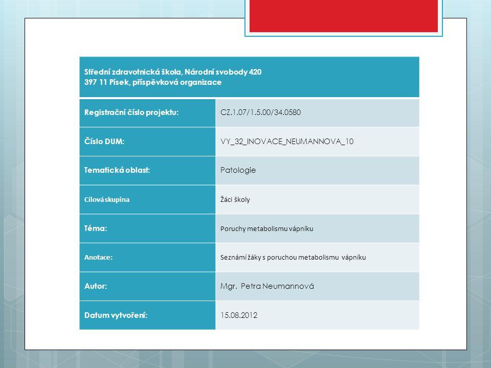Střední zdravotnická škola, Národní svobody 420 397 11 Písek, příspěvková organizace Registrační číslo projektu: CZ.1.07/1.5.00/34.0580 Číslo DUM: VY_32_INOVACE_NEUMANNOVA_10 Tematická oblast: Patologie Cílová skupinaŽáci školy Téma: Poruchy metabolismu vápníku Anotace:Seznámí žáky s poruchou metabolismu vápníku Autor: Mgr.