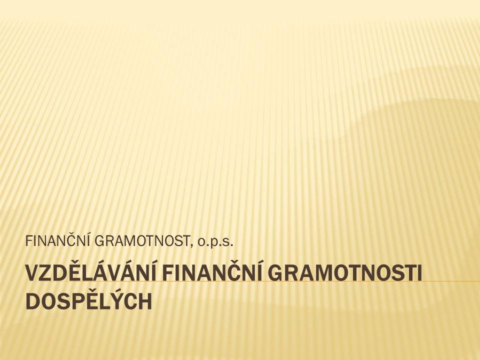 VZDĚLÁVÁNÍ FINANČNÍ GRAMOTNOSTI DOSPĚLÝCH FINANČNÍ GRAMOTNOST, o.p.s.