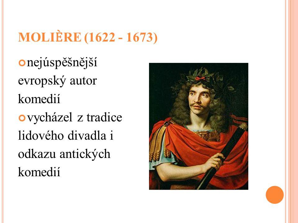 MOLIRE (1622 - 1673) nejúspěšnější evropský autor komedií vycházel z tradice lidového divadla i odkazu antických komedií