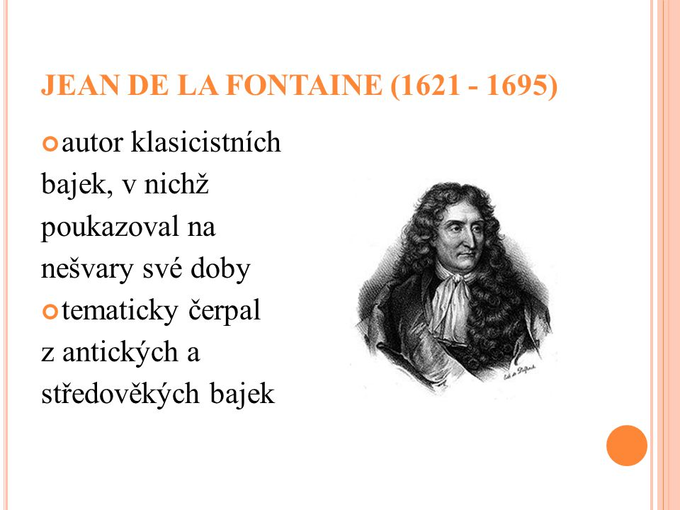 JEAN DE LA FONTAINE (1621 - 1695) autor klasicistních bajek, v nichž poukazoval na nešvary své doby tematicky čerpal z antických a středověkých bajek