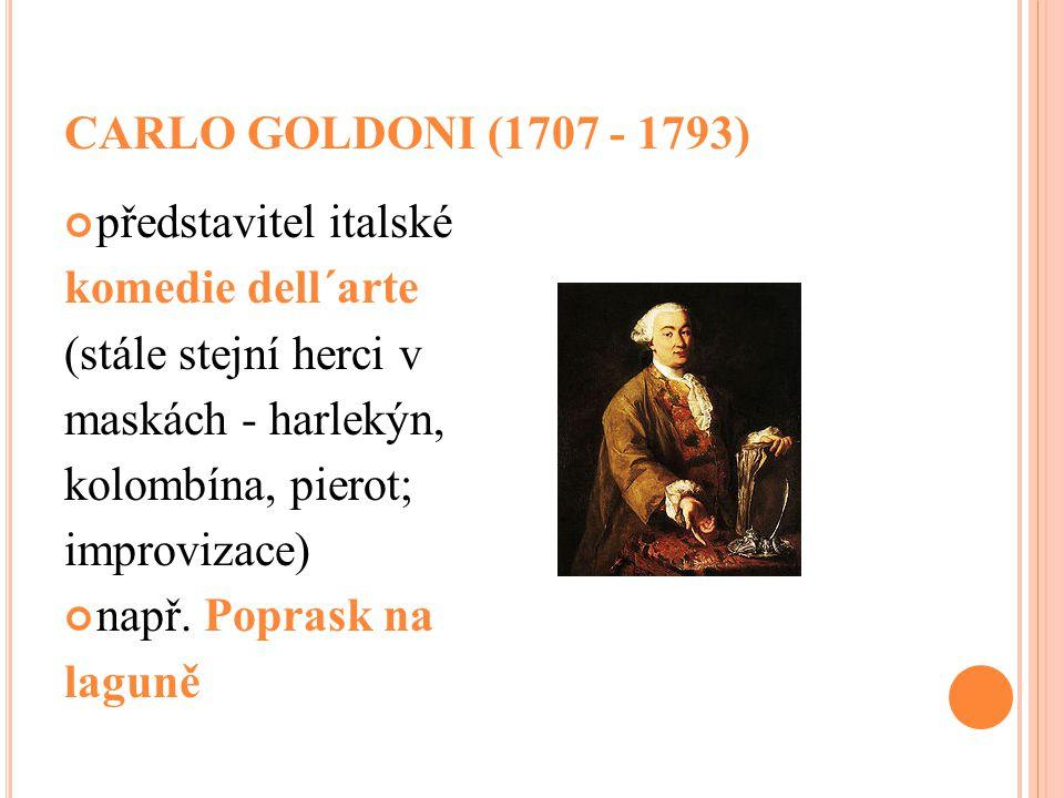 CARLO GOLDONI (1707 - 1793) představitel italské komedie dell´arte (stále stejní herci v maskách - harlekýn, kolombína, pierot; improvizace) např. Pop