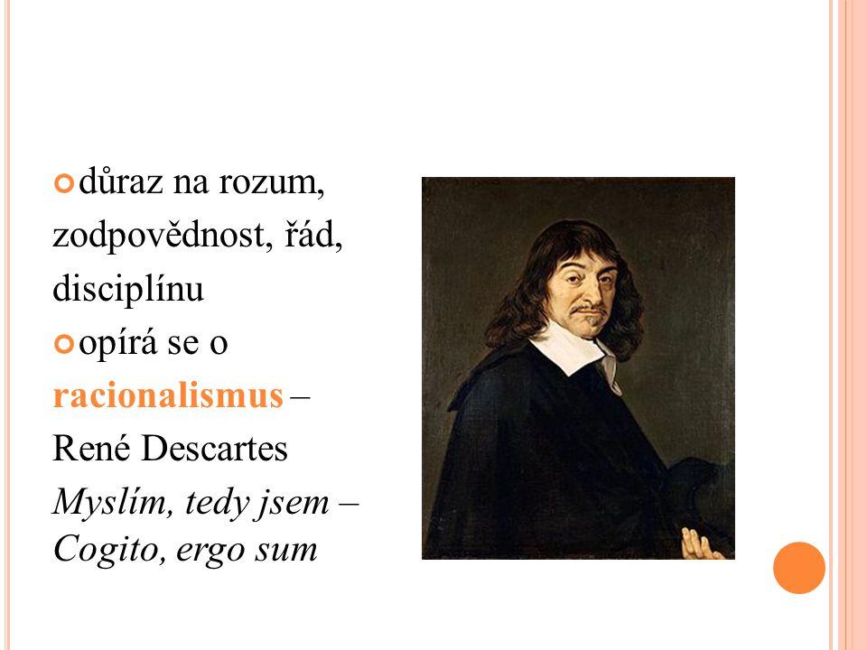 důraz na rozum, zodpovědnost, řád, disciplínu opírá se o racionalismus – René Descartes Myslím, tedy jsem – Cogito, ergo sum