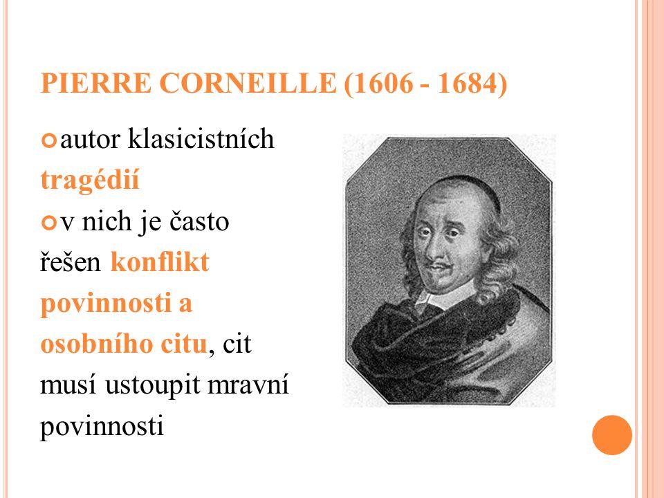 PIERRE CORNEILLE (1606 - 1684) autor klasicistních tragédií v nich je často řešen konflikt povinnosti a osobního citu, cit musí ustoupit mravní povinn