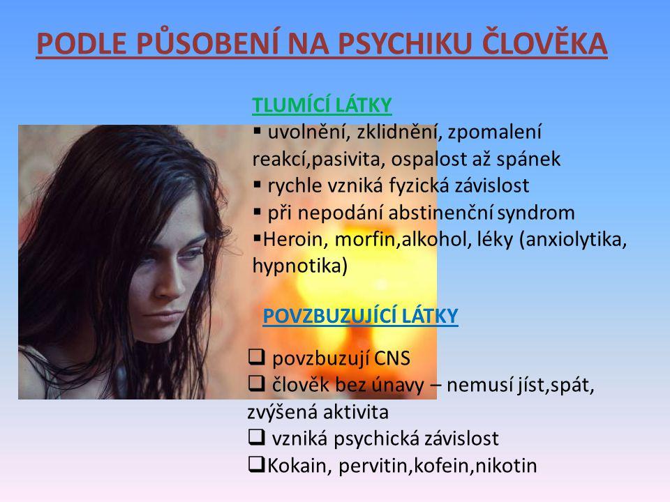 PODLE PŮSOBENÍ NA PSYCHIKU ČLOVĚKA TLUMÍCÍ LÁTKY  uvolnění, zklidnění, zpomalení reakcí,pasivita, ospalost až spánek  rychle vzniká fyzická závislost  při nepodání abstinenční syndrom  Heroin, morfin,alkohol, léky (anxiolytika, hypnotika) POVZBUZUJÍCÍ LÁTKY  povzbuzují CNS  člověk bez únavy – nemusí jíst,spát, zvýšená aktivita  vzniká psychická závislost  Kokain, pervitin,kofein,nikotin