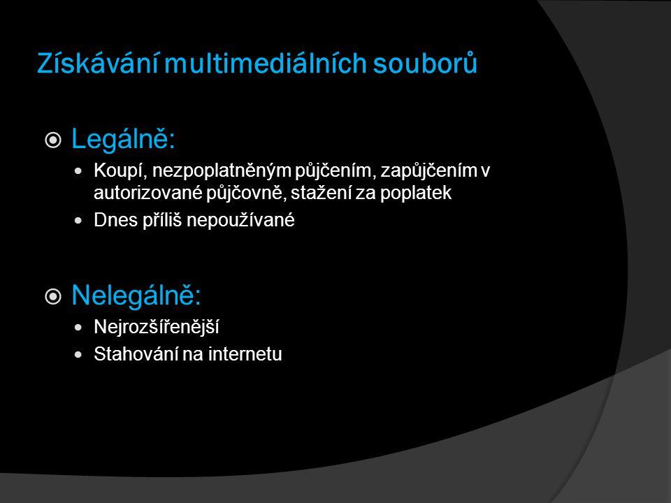 Získávání multimediálních souborů  Legálně: Koupí, nezpoplatněným půjčením, zapůjčením v autorizované půjčovně, stažení za poplatek Dnes příliš nepoužívané  Nelegálně: Nejrozšířenější Stahování na internetu