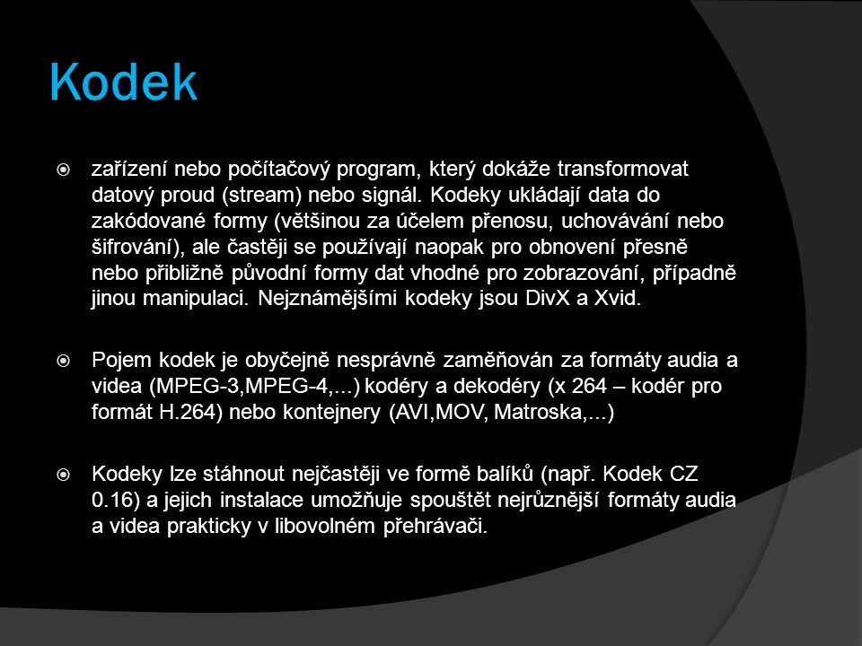 Kodek  zařízení nebo počítačový program, který dokáže transformovat datový proud (stream) nebo signál. Kodeky ukládají data do zakódované formy (větš