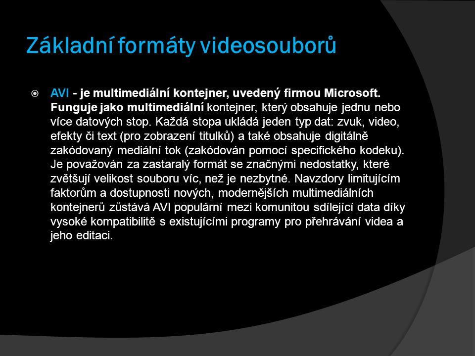 Základní formáty videosouborů  AVI - je multimediální kontejner, uvedený firmou Microsoft. Funguje jako multimediální kontejner, který obsahuje jednu