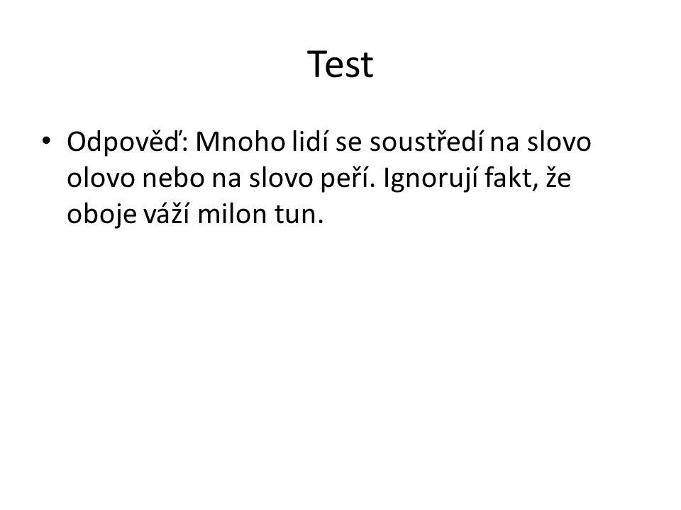 Test Odpověď: Mnoho lidí se soustředí na slovo olovo nebo na slovo peří. Ignorují fakt, že oboje váží milon tun.