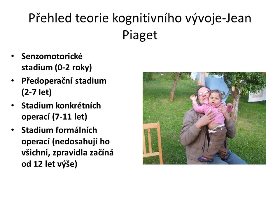 Přehled teorie kognitivního vývoje-Jean Piaget Senzomotorické stadium (0-2 roky) Předoperační stadium (2-7 let) Stadium konkrétních operací (7-11 let)