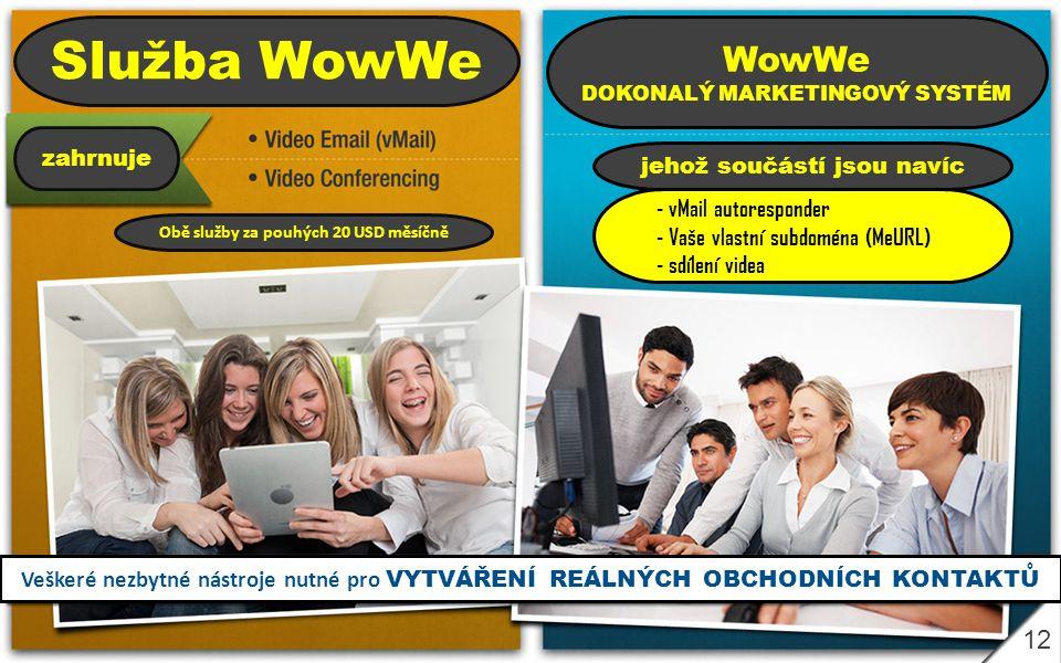 12 Služba WowWe zahrnuje Obě služby za pouhých 20 USD měsíčně WowWe DOKONALÝ MARKETINGOVÝ SYSTÉM jehož součástí jsou navíc - vMail autoresponder - Vaše vlastní subdoména (MeURL) - sdílení videa Veškeré nezbytné nástroje nutné pro VYTVÁŘENÍ REÁLNÝCH OBCHODNÍCH KONTAKTŮ