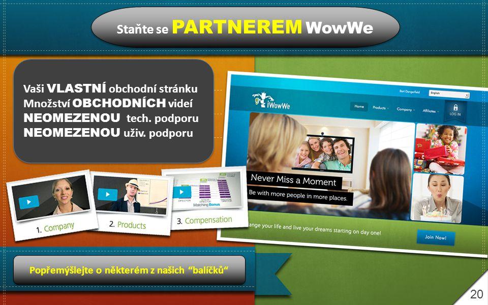 20 Staňte se PARTNEREM WowWe Vaši VLASTNÍ obchodní stránku Množství OBCHODNÍCH videí NEOMEZENOU tech.