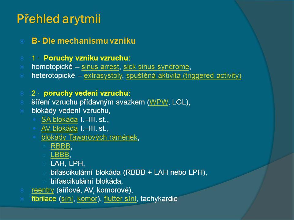 Přehled arytmii  B- Dle mechanismu vzniku  1 · Poruchy vzniku vzruchu:  homotopické – sinus arrest, sick sinus syndrome,sinus arrestsick sinus syndrome  heterotopické – extrasystoly, spuštěná aktivita (triggered activity)extrasystolyspuštěná aktivita (triggered activity)  2 · poruchy vedení vzruchu:  šíření vzruchu přídavným svazkem (WPW, LGL),WPW  blokády vedení vzruchu, SA blokáda I.–III.