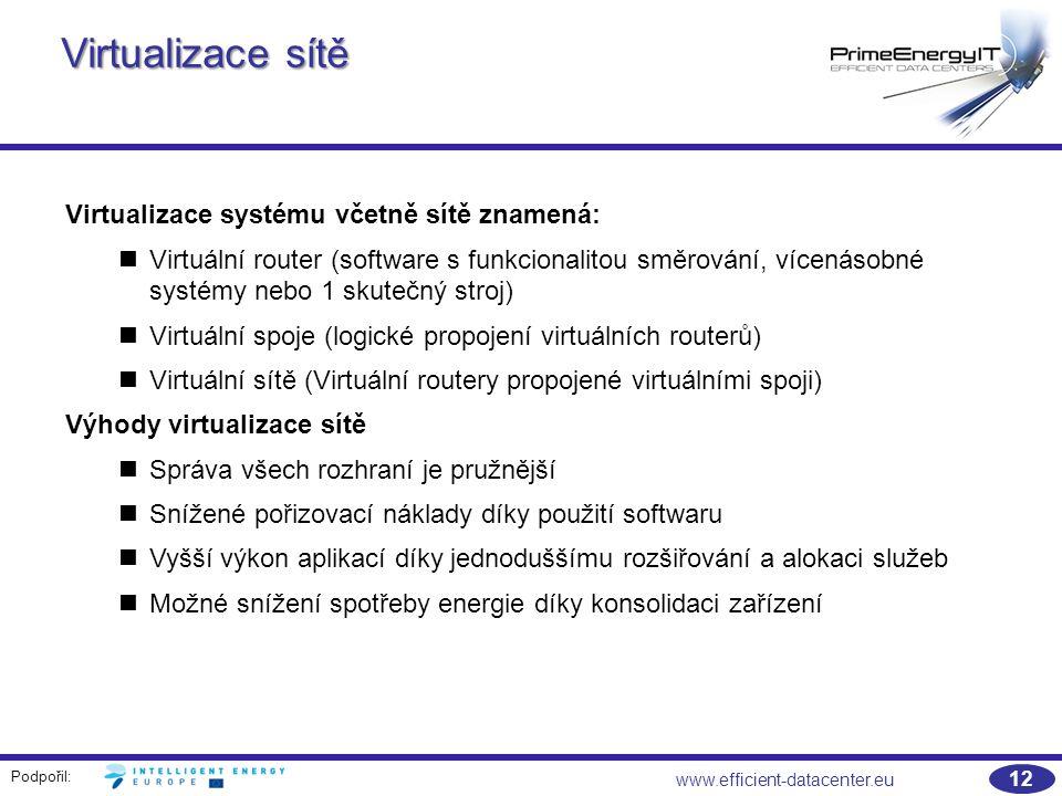 Podpořil: 12 www.efficient-datacenter.eu Virtualizace sítě Virtualizace systému včetně sítě znamená: Virtuální router (software s funkcionalitou směrování, vícenásobné systémy nebo 1 skutečný stroj) Virtuální spoje (logické propojení virtuálních routerů) Virtuální sítě (Virtuální routery propojené virtuálními spoji) Výhody virtualizace sítě Správa všech rozhraní je pružnější Snížené pořizovací náklady díky použití softwaru Vyšší výkon aplikací díky jednoduššímu rozšiřování a alokaci služeb Možné snížení spotřeby energie díky konsolidaci zařízení