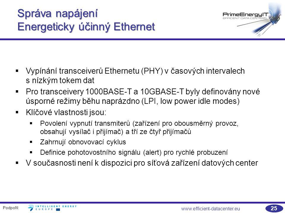 Podpořil: 25 www.efficient-datacenter.eu Správa napájení Energeticky účinný Ethernet  Vypínání transceiverů Ethernetu (PHY) v časových intervalech s nízkým tokem dat  Pro transceivery 1000BASE-T a 10GBASE-T byly definovány nové úsporné režimy běhu naprázdno (LPI, low power idle modes)  Klíčové vlastnosti jsou:  Povolení vypnutí transmiterů (zařízení pro obousměrný provoz, obsahují vysílač i přijímač) a tří ze čtyř přijímačů  Zahrnují obnovovací cyklus  Definice pohotovostního signálu (alert) pro rychlé probuzení  V současnosti není k dispozici pro síťová zařízení datových center