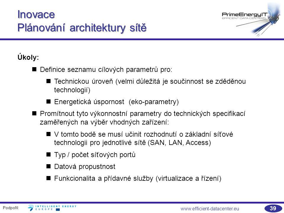 Podpořil: 39 www.efficient-datacenter.eu Inovace Plánování architektury sítě Úkoly: Definice seznamu cílových parametrů pro: Technickou úroveň (velmi důležitá je součinnost se zděděnou technologií) Energetická úspornost (eko-parametry) Promítnout tyto výkonnostní parametry do technických specifikací zaměřených na výběr vhodných zařízení: V tomto bodě se musí učinit rozhodnutí o základní síťové technologii pro jednotlivé sítě (SAN, LAN, Access) Typ / počet síťových portů Datová propustnost Funkcionalita a přídavné služby (virtualizace a řízení)