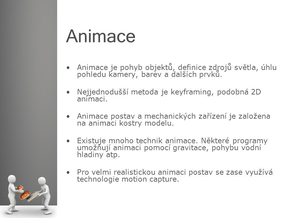 Animace Animace je pohyb objektů, definice zdrojů světla, úhlu pohledu kamery, barev a dalších prvků. Nejjednodušší metoda je keyframing, podobná 2D a