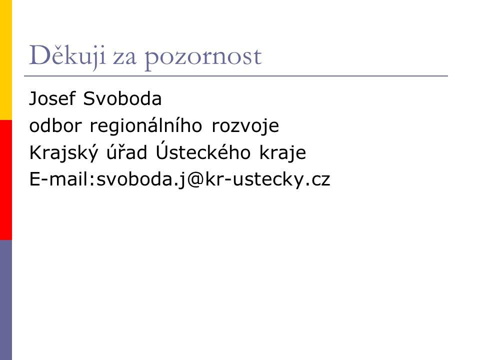 Děkuji za pozornost Josef Svoboda odbor regionálního rozvoje Krajský úřad Ústeckého kraje E-mail:svoboda.j@kr-ustecky.cz