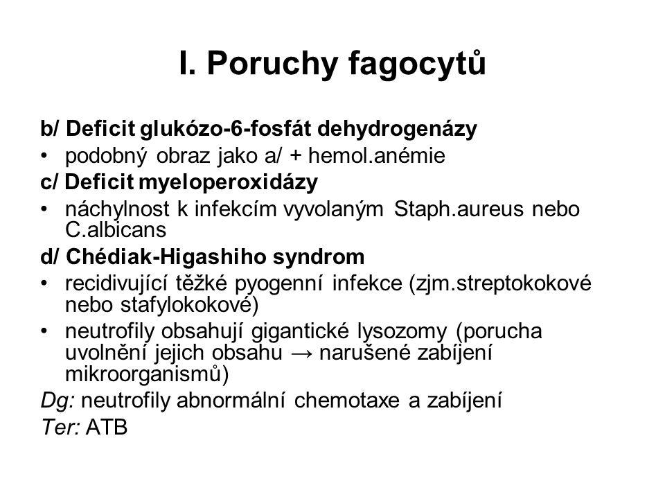 I. Poruchy fagocytů b/ Deficit glukózo-6-fosfát dehydrogenázy podobný obraz jako a/ + hemol.anémie c/ Deficit myeloperoxidázy náchylnost k infekcím vy