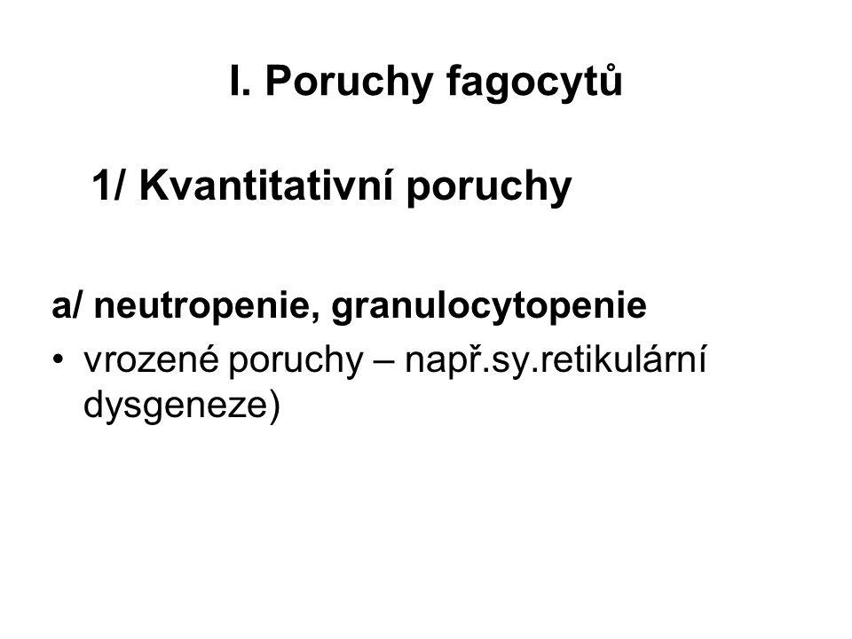 I. Poruchy fagocytů 1/ Kvantitativní poruchy a/ neutropenie, granulocytopenie vrozené poruchy – např.sy.retikulární dysgeneze)