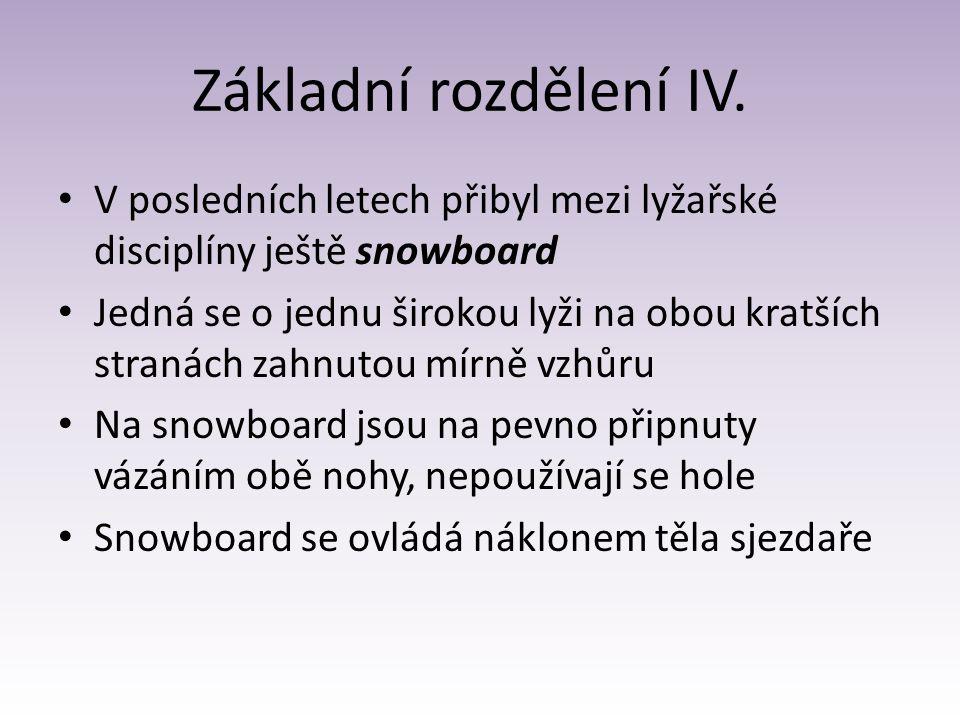 Základní rozdělení IV. V posledních letech přibyl mezi lyžařské disciplíny ještě snowboard Jedná se o jednu širokou lyži na obou kratších stranách zah