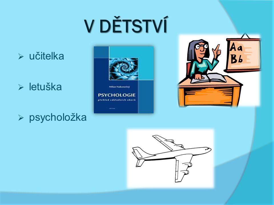 V DĚTSTVÍ  učitelka  letuška  psycholožka