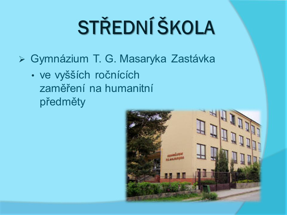 STŘEDNÍ ŠKOLA STŘEDNÍ ŠKOLA  Gymnázium T. G. Masaryka Zastávka ve vyšších ročnících zaměření na humanitní předměty