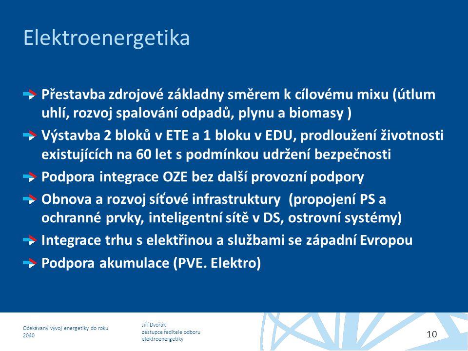 Jiří Dvořák zástupce ředitele odboru elektroenergetiky Očekávaný vývoj energetiky do roku 2040 10 Elektroenergetika Přestavba zdrojové základny směrem