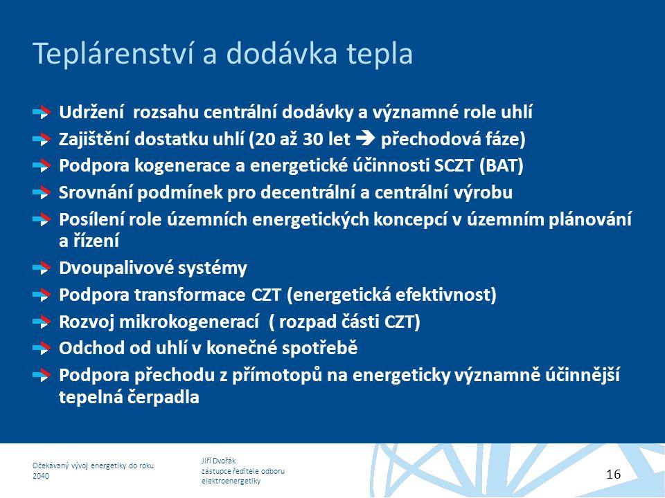 Jiří Dvořák zástupce ředitele odboru elektroenergetiky Očekávaný vývoj energetiky do roku 2040 16 Teplárenství a dodávka tepla Udržení rozsahu centrál