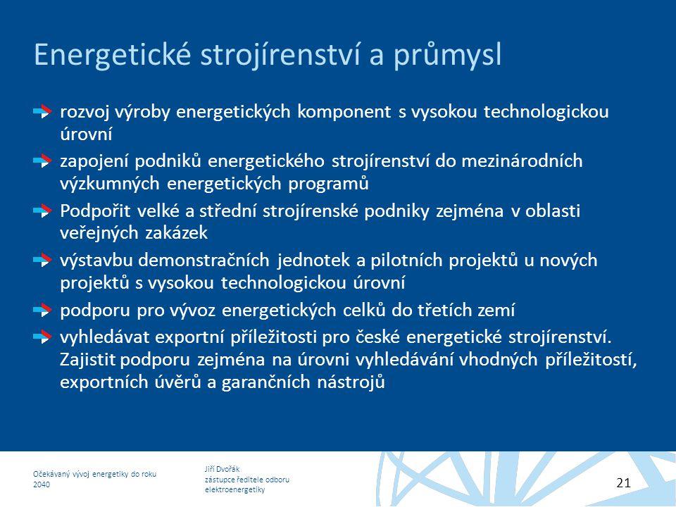 Jiří Dvořák zástupce ředitele odboru elektroenergetiky Očekávaný vývoj energetiky do roku 2040 21 Energetické strojírenství a průmysl rozvoj výroby en