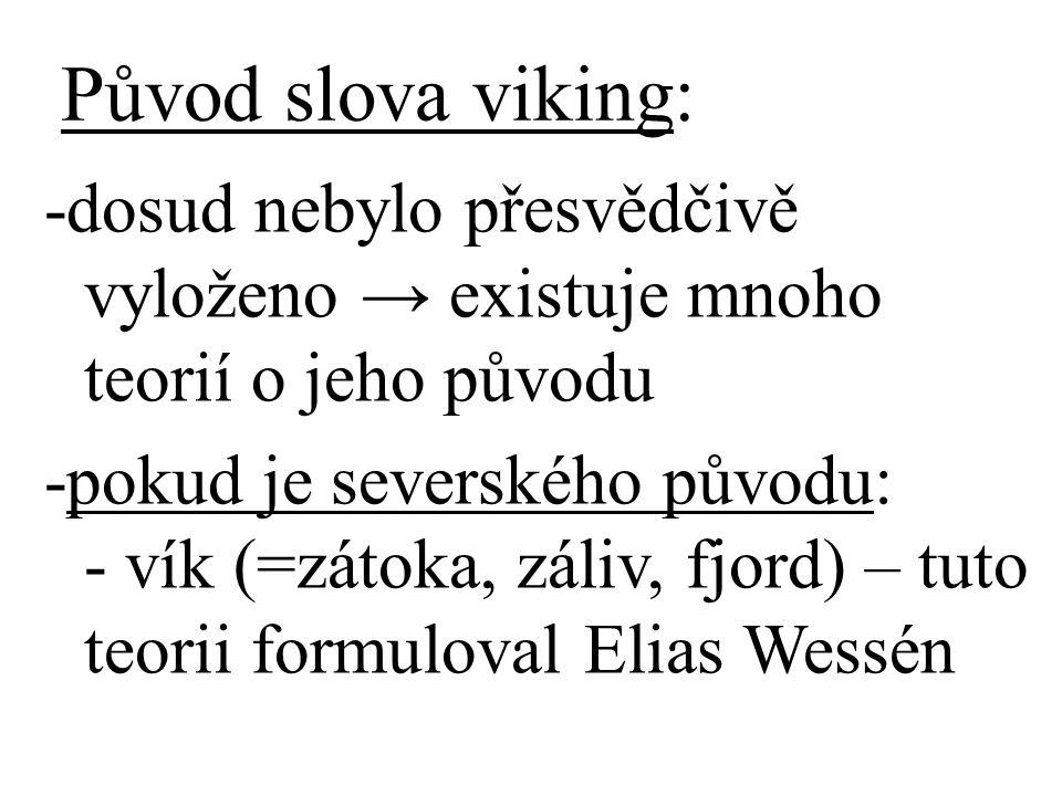 Původ slova viking: -dosud nebylo přesvědčivě vyloženo → existuje mnoho teorií o jeho původu -pokud je severského původu: - vík (=zátoka, záliv, fjord) – tuto teorii formuloval Elias Wessén