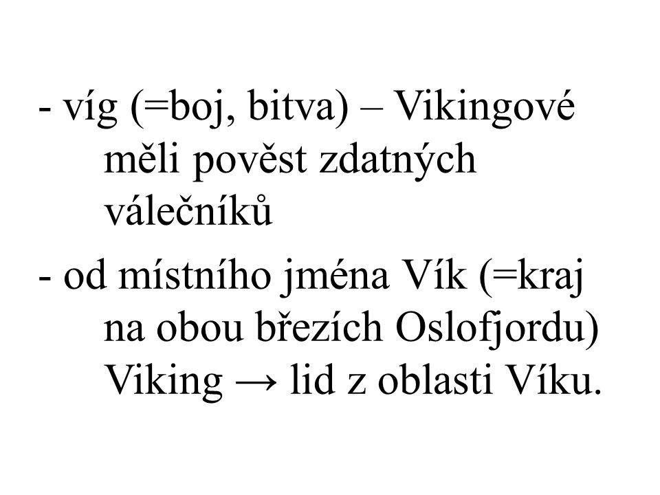 -víg (=boj, bitva) – Vikingové měli pověst zdatných válečníků - od místního jména Vík (=kraj na obou březích Oslofjordu) Viking → lid z oblasti Víku.