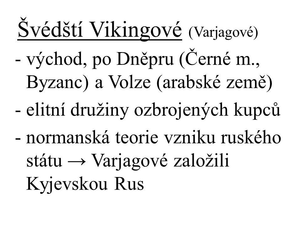 Švédští Vikingové (Varjagové) - východ, po Dněpru (Černé m., Byzanc) a Volze (arabské země) - elitní družiny ozbrojených kupců - normanská teorie vzniku ruského státu → Varjagové založili Kyjevskou Rus