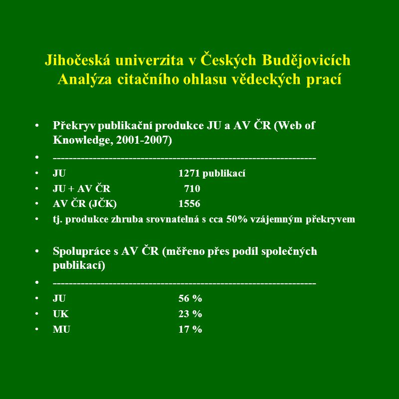 Jihočeská univerzita v Českých Budějovicích Analýza citačního ohlasu vědeckých prací Překryv publikační produkce JU a AV ČR (Web of Knowledge, 2001-2007) ------------------------------------------------------------------ JU 1271 publikací JU + AV ČR 710 AV ČR (JČK)1556 tj.