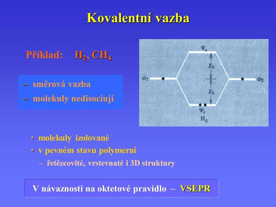 Kovalentní vazba – – směrová vazba – – molekuly nedisociují H 2 CH 4 Příklad: H 2, CH 4 VSEPR V návaznosti na oktetové pravidlo – VSEPR molekuly izolo