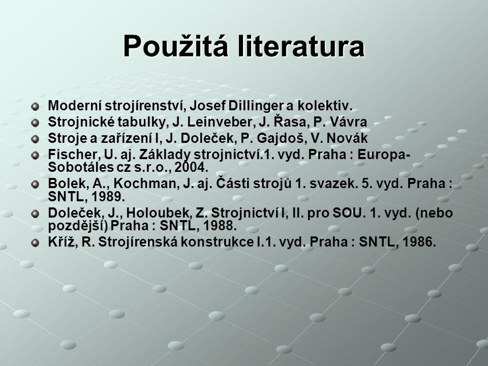 Použitá literatura Moderní strojírenství, Josef Dillinger a kolektiv. Strojnické tabulky, J. Leinveber, J. Řasa, P. Vávra Stroje a zařízení I, J. Dole