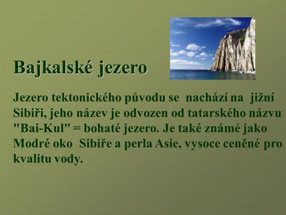Bajkalské jezero Jezero tektonického původu se nachází na jižní Sibiři, jeho název je odvozen od tatarského názvu Bai-Kul = bohaté jezero.